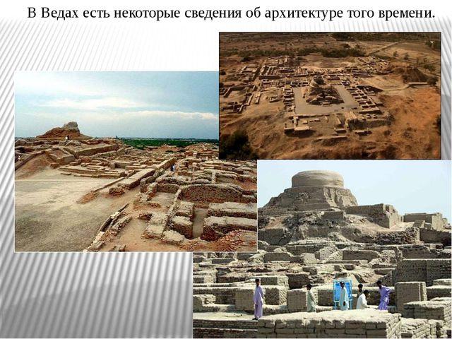 В Ведах есть некоторые сведения об архитектуре того времени.