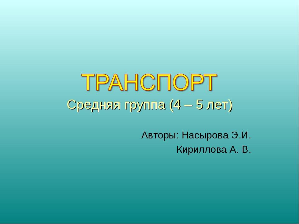 Средняя группа (4 – 5 лет) Авторы: Насырова Э.И. Кириллова А. В.