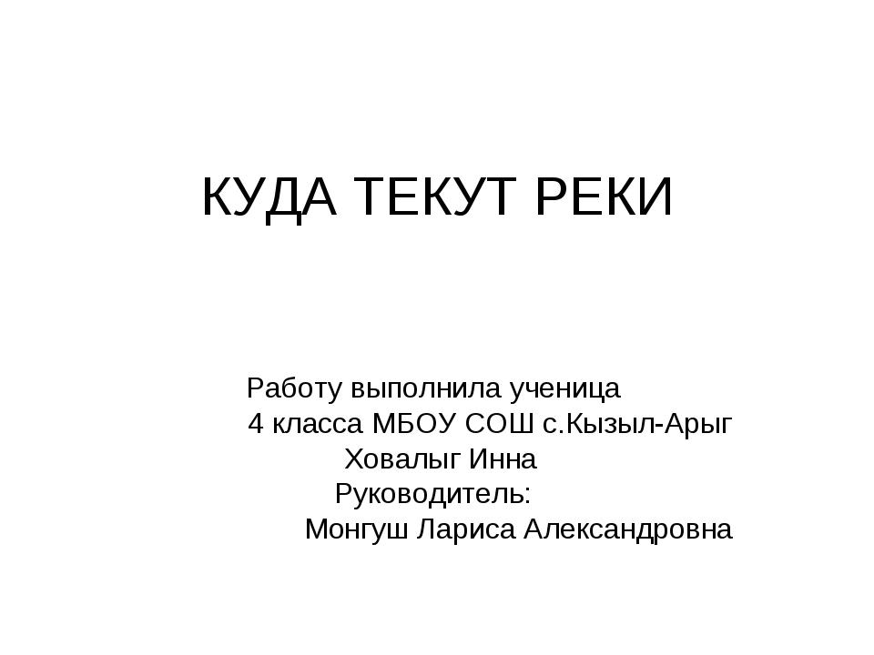 КУДА ТЕКУТ РЕКИ Работу выполнила ученица 4 класса МБОУ СОШ с.Кызыл-Арыг Ховал...