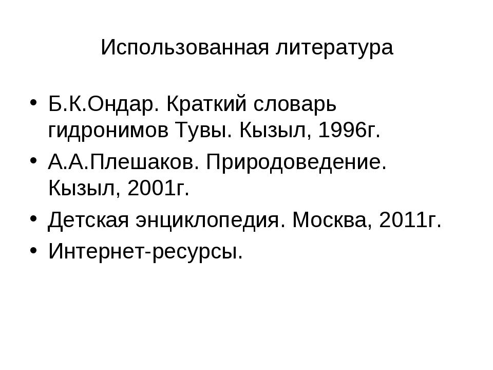 Использованная литература Б.К.Ондар. Краткий словарь гидронимов Тувы. Кызыл,...