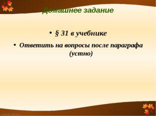 Домашнее задание § 31 в учебнике Ответить на вопросы после параграфа (устно)