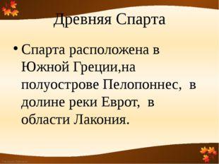 Древняя Спарта Спарта расположена в Южной Греции,на полуострове Пелопоннес, в