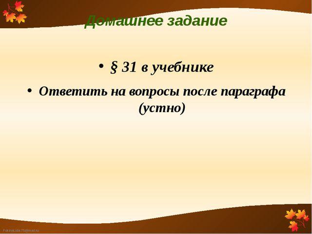Домашнее задание § 31 в учебнике Ответить на вопросы после параграфа (устно)...