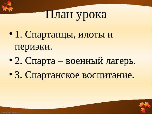 План урока 1. Спартанцы, илоты и периэки. 2. Спарта – военный лагерь. 3. Спар...