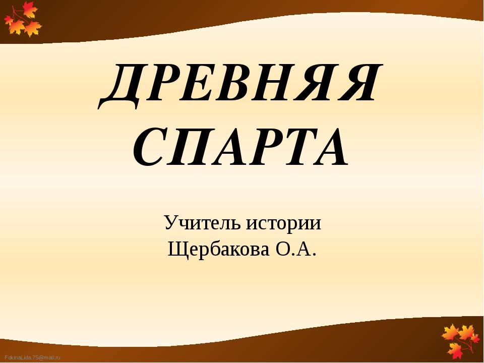 ДРЕВНЯЯ СПАРТА Учитель истории Щербакова О.А. FokinaLida.75@mail.ru