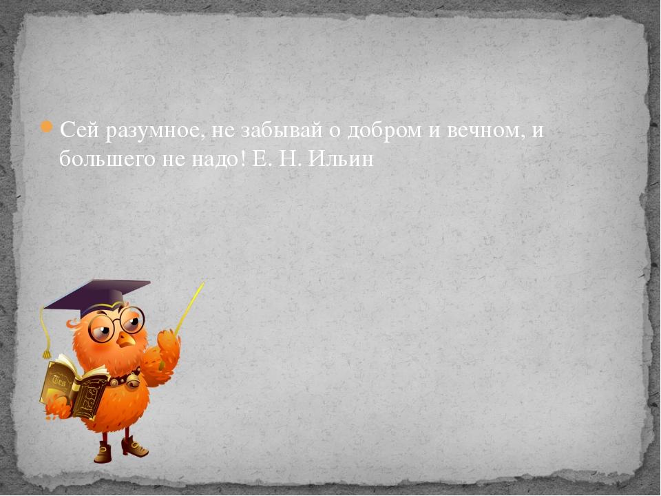 Сей разумное, не забывай о добром и вечном, и большего не надо! Е. Н. Ильин