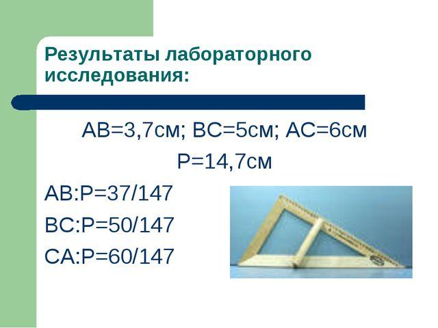Результаты лабораторного исследования: АВ=3,7см; ВС=5см; АС=6см Р=14,7см АВ:Р...