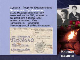 Супруга Георгия Емельяновича Валентина Трофимовна была медицинской сестрой во