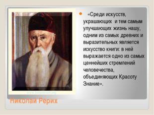 Николай Рерих «Среди искусств, украшающих и тем самым улучшающих жизнь нашу,