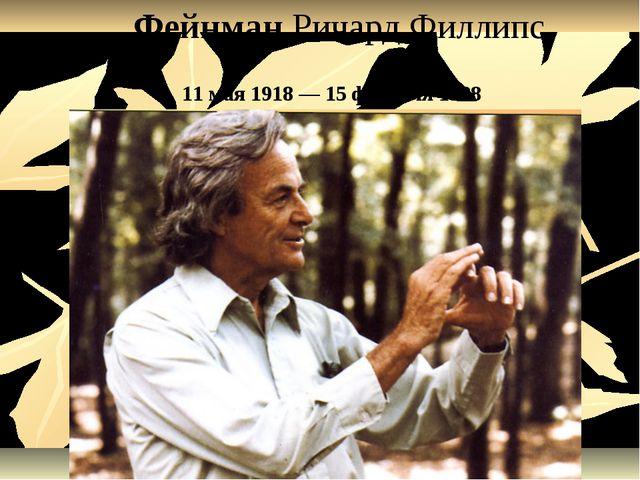 ФейнманРичард Филлипс 11 мая1918—15 февраля1988