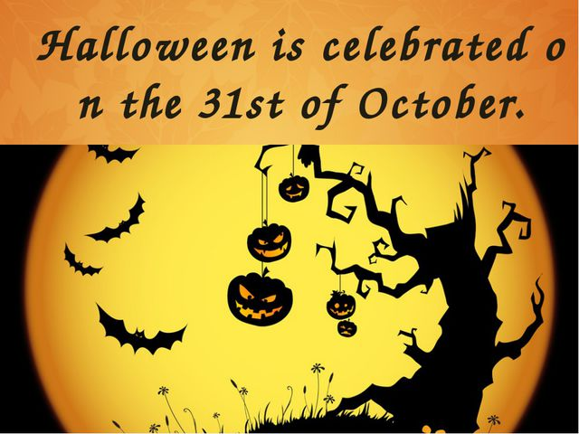 Halloween is celebrated on the 31st of October.