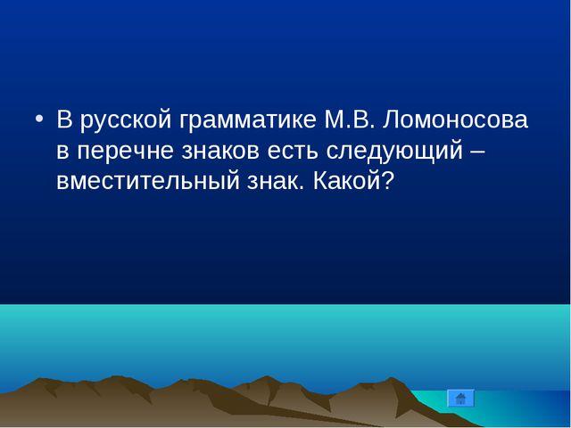 В русской грамматике М.В. Ломоносова в перечне знаков есть следующий – вмести...