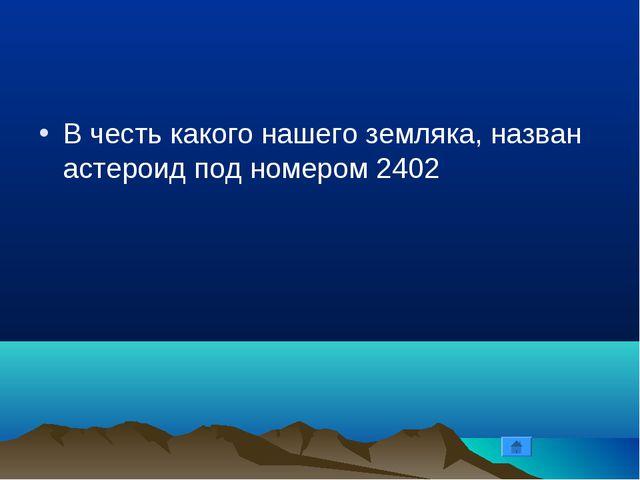 В честь какого нашего земляка, назван астероид под номером 2402