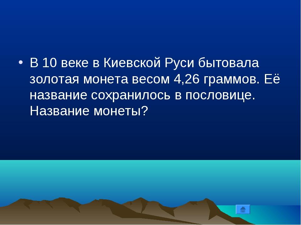 В 10 веке в Киевской Руси бытовала золотая монета весом 4,26 граммов. Её назв...