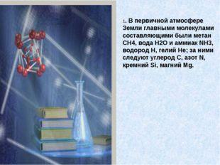 1. В первичной атмосфере Земли главными молекулами составляющими были метан C