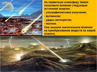 На первичную атмосферу Земли оказывали влияние следующие источники энергии: