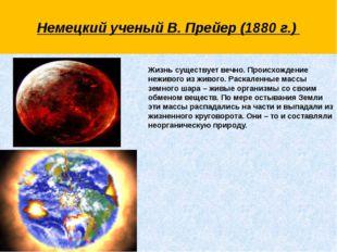 Немецкий ученый В. Прейер (1880 г.)  Жизнь существует вечно. Происхождение н