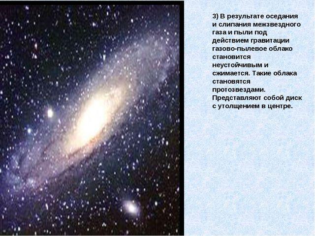3) В результате оседания и слипания межзвездного газа и пыли под действием гр...