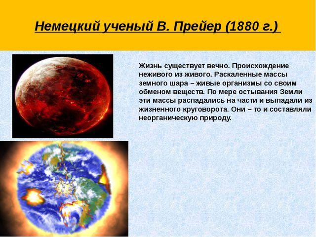 Немецкий ученый В. Прейер (1880 г.)  Жизнь существует вечно. Происхождение н...