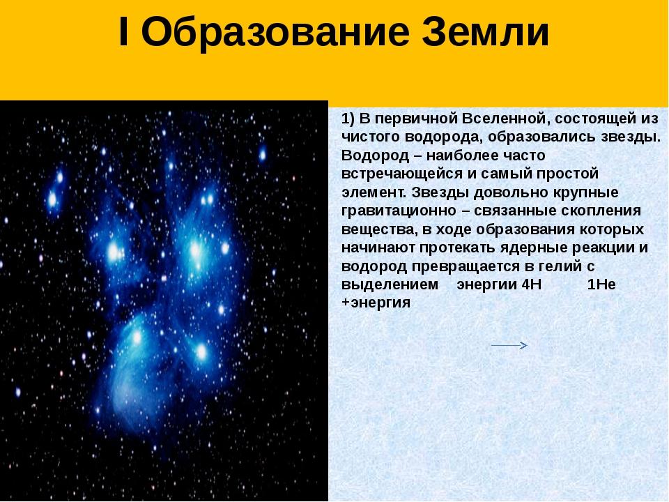 I Образование Земли  1) В первичной Вселенной, состоящей из чистого водорода...