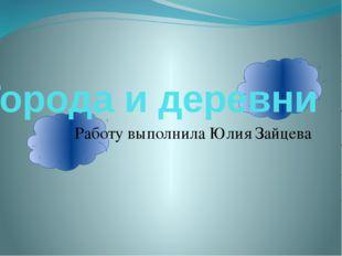 Города и деревни Работу выполнила Юлия Зайцева