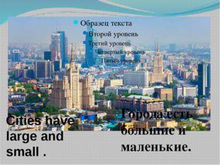 Города есть большие и маленькие. Cities have large and small .