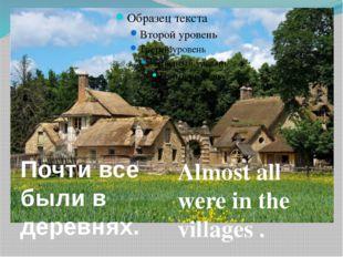 Almost all were in the villages . Почти все были в деревнях.
