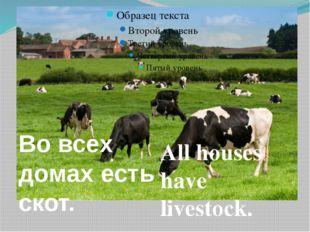 All houses have livestock. Во всех домах есть скот.