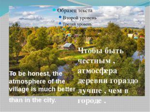 Чтобы быть честным , атмосфера деревни гораздо лучше , чем в городе . To be h