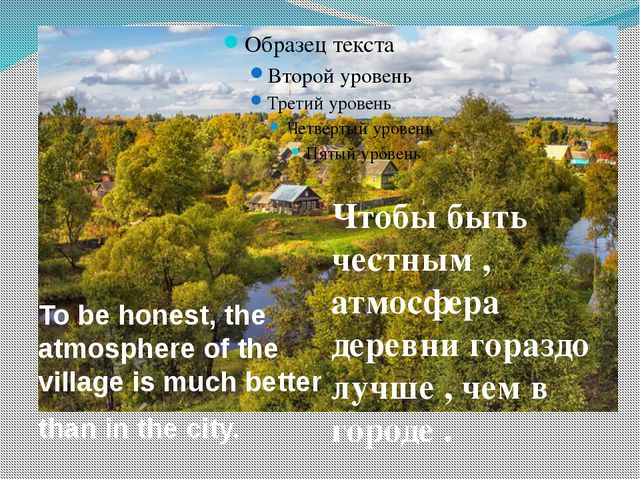 Чтобы быть честным , атмосфера деревни гораздо лучше , чем в городе . To be h...