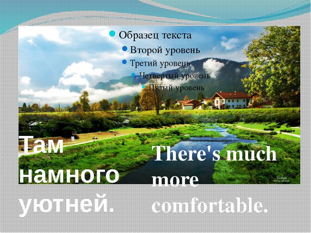 There's much more comfortable. Там намного уютней.