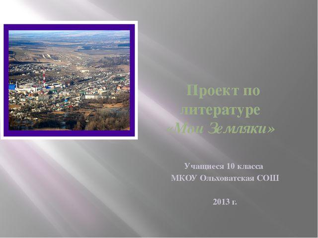 Проект по литературе «Мои Земляки» Учащиеся 10 класса МКОУ Ольховатская СОШ...