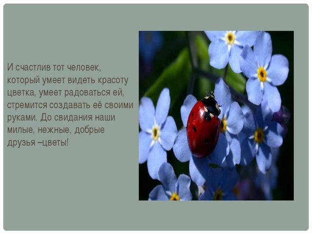 И счастлив тот человек, который умеет видеть красоту цветка, умеет радоваться...