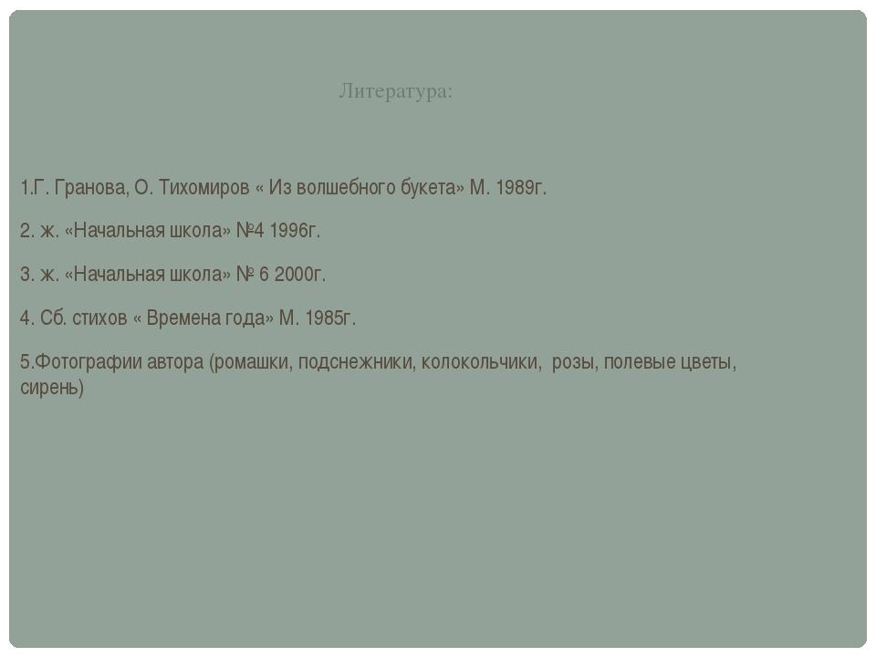 Литература: 1.Г. Гранова, О. Тихомиров « Из волшебного букета» М. 1989г. 2. ж...
