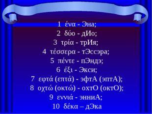 1 ένα - Эна; 2 δύο - дИо; 3 τρία - трИя; 4 τέσσερα - тЭссэра; 5 πέντε - пЭндэ