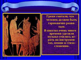 Греки считали, что человек должен быть гармонично разви-тым. В школах очень м
