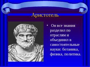 Аристотель Он все знания разделил по отраслям и объединил в самостоятельные н