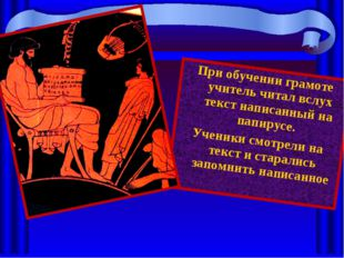 При обучении грамоте учитель читал вслух текст написанный на папирусе. Ученик
