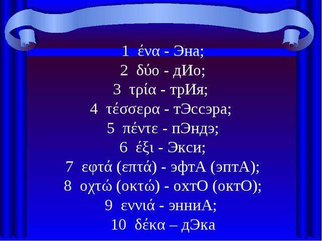 1 ένα - Эна; 2 δύο - дИо; 3 τρία - трИя; 4 τέσσερα - тЭссэра; 5 πέντε - пЭндэ...