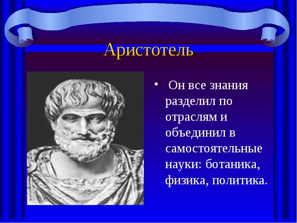 Аристотель Он все знания разделил по отраслям и объединил в самостоятельные н...