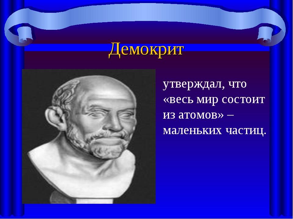 Демокрит утверждал, что «весь мир состоит из атомов» – маленьких частиц.