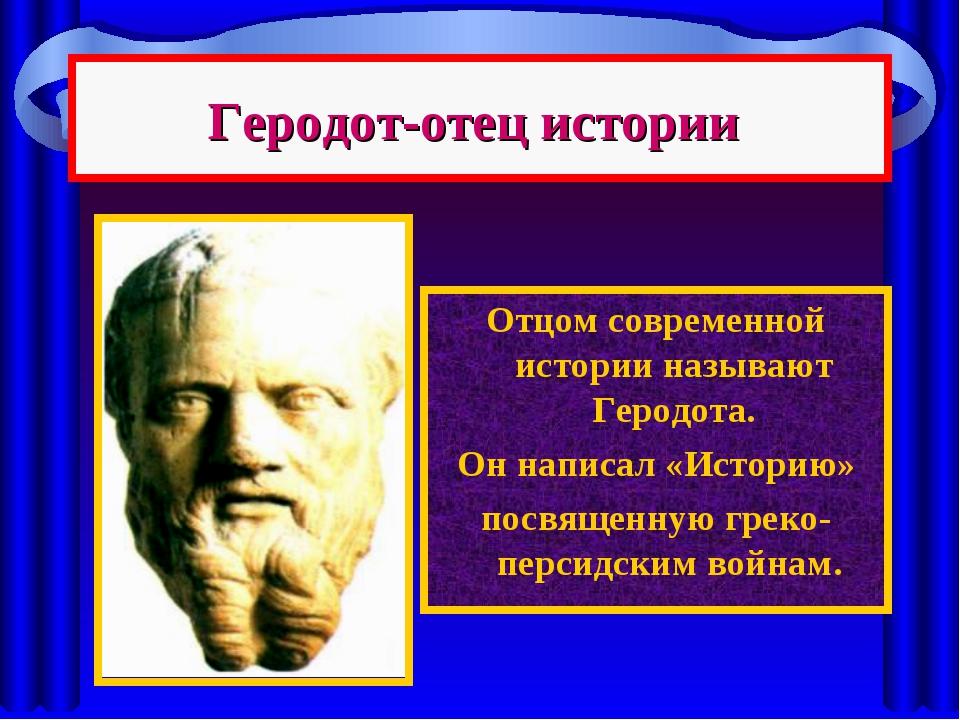 Геродот-отец истории Отцом современной истории называют Геродота. Он написал...
