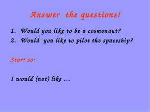 Answer the questions! Would you like to be a cosmonaut? Would you like to pil