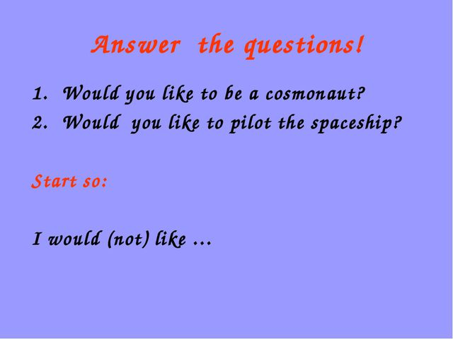 Answer the questions! Would you like to be a cosmonaut? Would you like to pil...