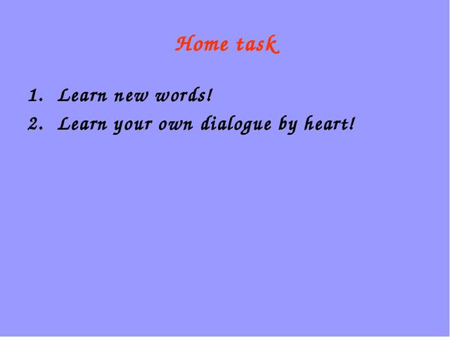 Home task Learn new words! Learn your own dialogue by heart!