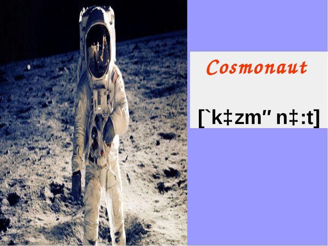 Сosmonaut  [`kɔzmənɔ:t]