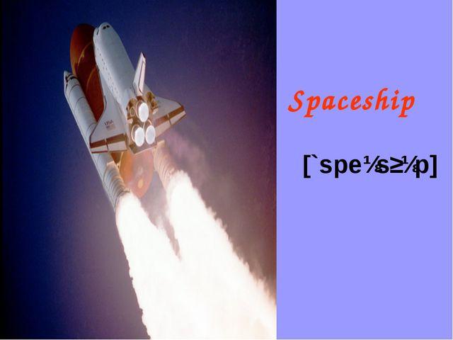 [`speɪsʃɪp] Spaceship