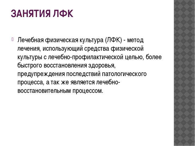 ЗАНЯТИЯ ЛФК Лечебная физическая культура (ЛФК) - метод лечения, использующий...