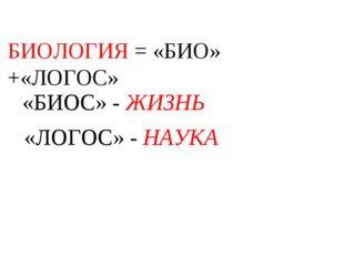 БИОЛОГИЯ = «БИО» +«ЛОГОС» «БИОС» - ЖИЗНЬ «ЛОГОС» - НАУКА