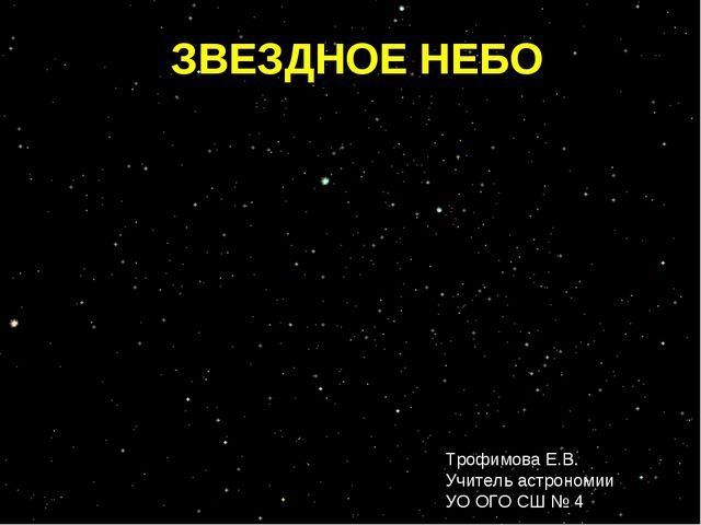 ЗВЕЗДНОЕ НЕБО Трофимова Е.В. Учитель астрономии УО ОГО СШ № 4
